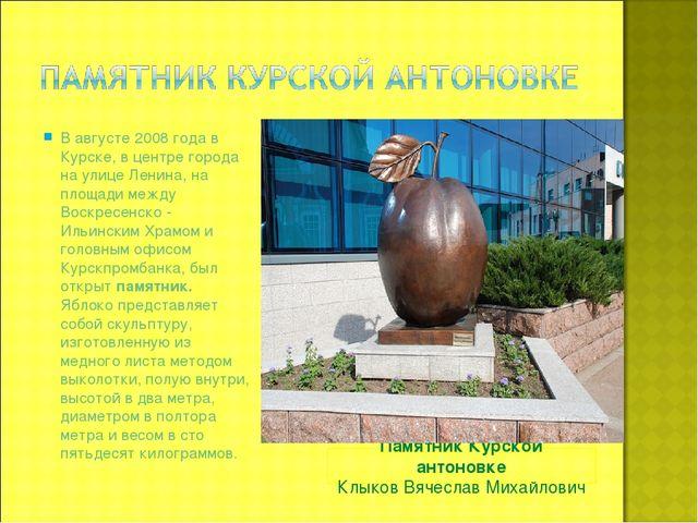 Памятник Курской антоновке Клыков Вячеслав Михайлович В августе 2008 года в К...