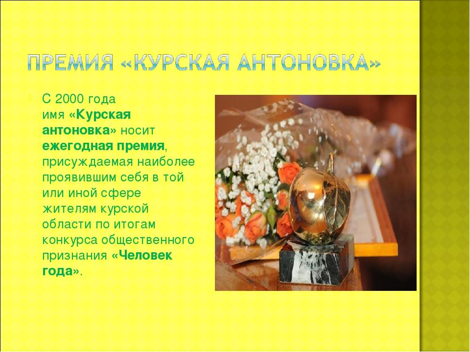 С 2000 года имя«Курская антоновка»носит ежегодная премия, присуждаемая наиб...