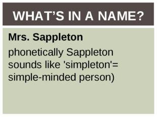 Mrs. Sappleton phonetically Sappleton sounds like 'simpleton'= simple-minded