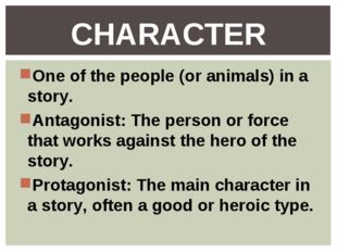 One of the people (or animals) in a story. Antagonist: The person or force th