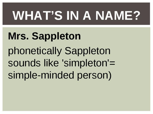 Mrs. Sappleton phonetically Sappleton sounds like 'simpleton'= simple-minded...