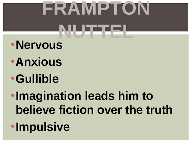 Nervous Anxious Gullible Imagination leads him to believe fiction over the tr...
