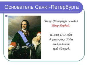 Основатель Санкт-Петербурга Санкт-Петербург основал Пётр Первый. 16 мая 1703