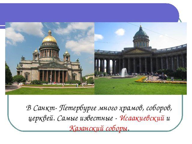 В Санкт- Петербурге много храмов, соборов, церквей. Самые известные - Исааки...