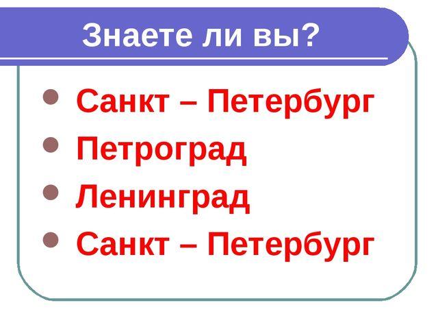 Санкт – Петербург Петроград Ленинград Санкт – Петербург Знаете ли вы?