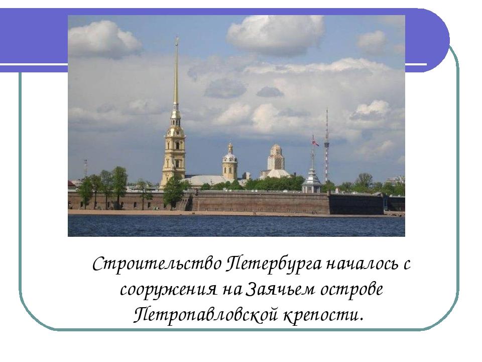 Строительство Петербурга началось с сооружения на Заячьем острове Петропавло...