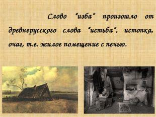 """Слово """"изба"""" произошло от древнерусского слова """"истьба"""", истопка, очаг, т.е."""