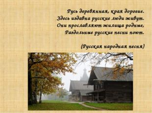Русь деревянная, края дорогие. Здесь издавна русские люди живут. Они прославл