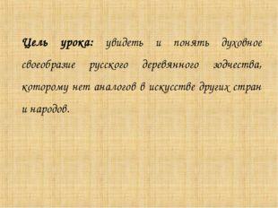 Цель урока: увидеть и понять духовное своеобразие русского деревянного зодчес