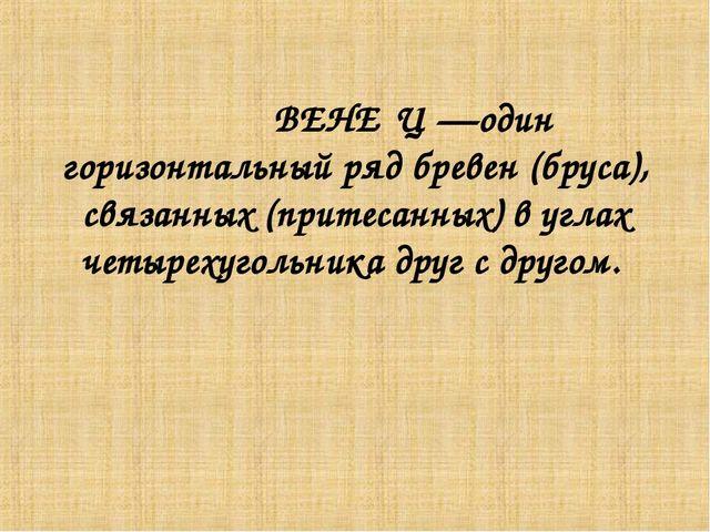 ВЕНЕ́Ц —один горизонтальный ряд бревен (бруса), связанных (притесанных) в уг...