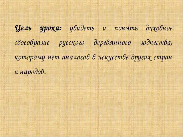 Цель урока: увидеть и понять духовное своеобразие русского деревянного зодчес...