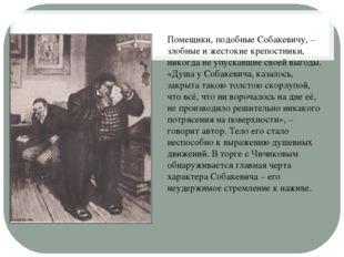 Помещики, подобные Собакевичу, – злобные и жестокие крепостники, никогда не у