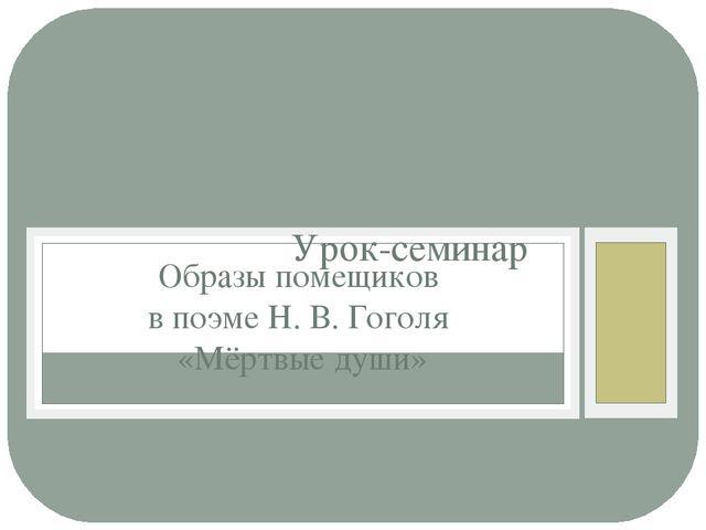 Урок-семинар Образы помещиков в поэме Н. В. Гоголя «Мёртвые души»