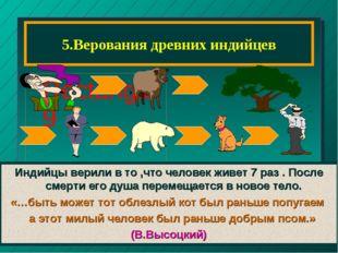 5.Верования древних индийцев Индийцы верили в то ,что человек живет 7 раз . П