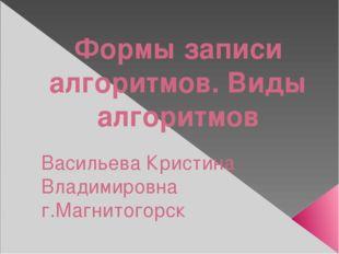 Формы записи алгоритмов. Виды алгоритмов Васильева Кристина Владимировна г.Ма