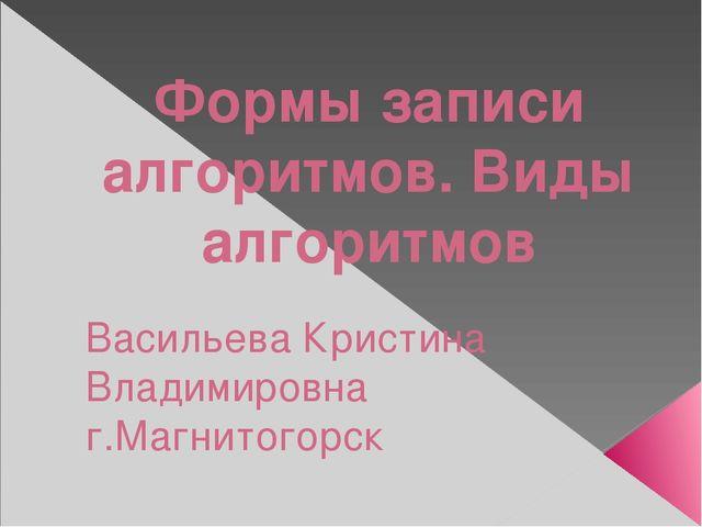 Формы записи алгоритмов. Виды алгоритмов Васильева Кристина Владимировна г.Ма...
