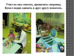 Учит их она считать, проявлять сноровку, Кукол модно одевать и друг другу пом