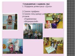 Сотрудничая с садиком, мы: 1. Подарили детям куклу «Дусю» 2.Сшили сарафаны 3