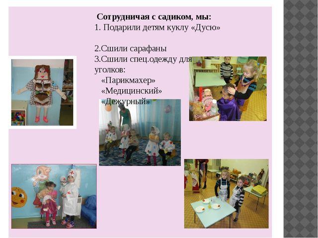 Сотрудничая с садиком, мы: 1. Подарили детям куклу «Дусю» 2.Сшили сарафаны 3...