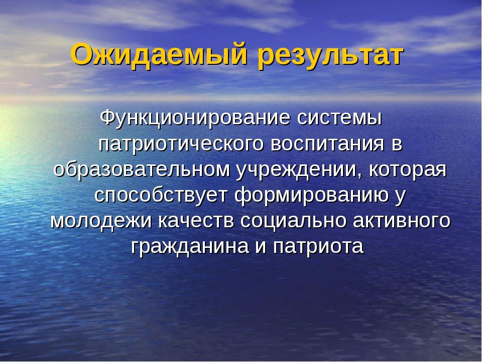 Ожидаемый результат Функционирование системы патриотического воспитания в обр...