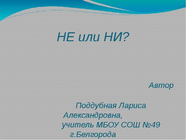 НЕ или НИ? Автор Поддубная Лариса Александровна, учитель МБОУ СОШ №49 г.Белго...