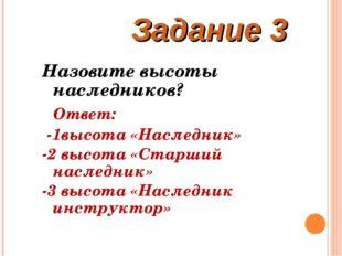 Задание 3 Назовите высоты наследников? Ответ: -1высота «Наследник» -2 высота