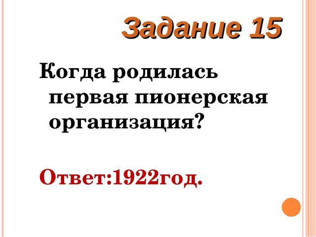 Когда родилась первая пионерская организация? Ответ:1922год. Задание 15