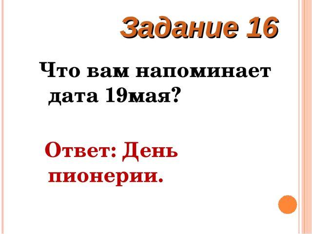 Что вам напоминает дата 19мая? Ответ: День пионерии. Задание 16