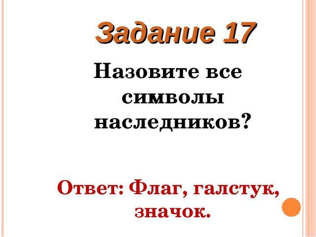 Назовите все символы наследников? Ответ: Флаг, галстук, значок. Задание 17