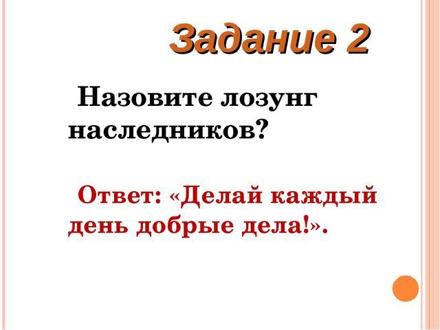 Задание 2 Назовите лозунг наследников? Ответ: «Делай каждый день добрые дела!».