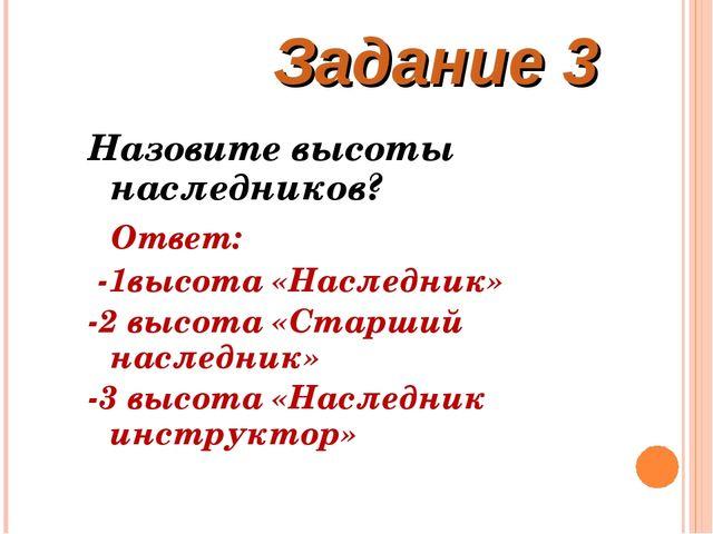 Задание 3 Назовите высоты наследников? Ответ: -1высота «Наследник» -2 высота...