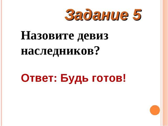 Задание 5 Назовите девиз наследников? Ответ: Будь готов!