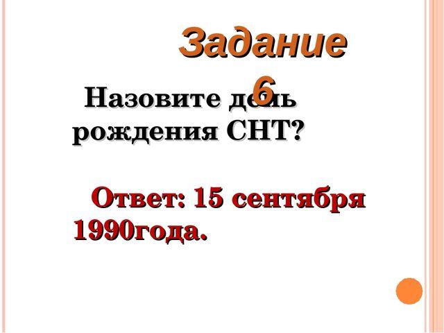 Назовите день рождения СНТ? Ответ: 15 сентября 1990года. Задание 6