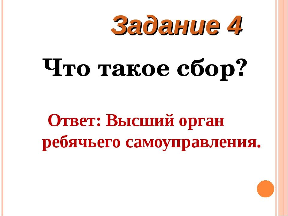 Что такое сбор? Ответ: Высший орган ребячьего самоуправления. Задание 4