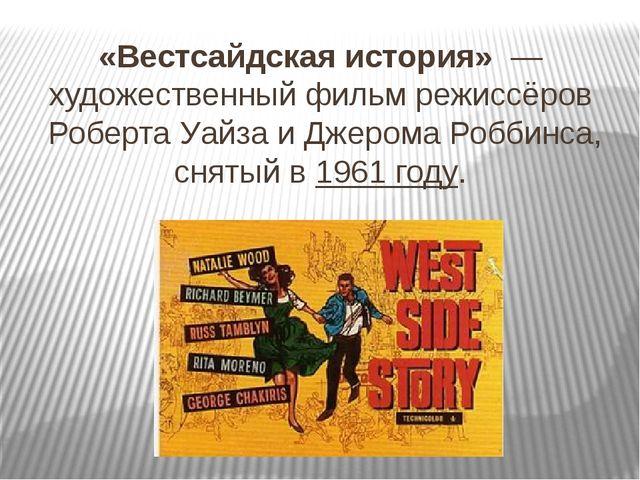 «Вестсайдская история» —художественный фильмрежиссёровРоберта УайзаиДже...