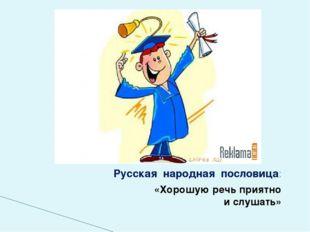 Русская народная пословица: «Хорошую речь приятно и слушать»