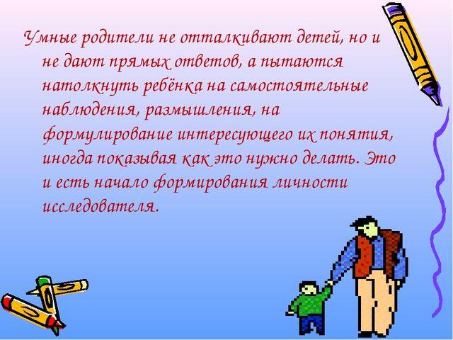 Умные родители не отталкивают детей, но и не дают прямых ответов, а пытаются...