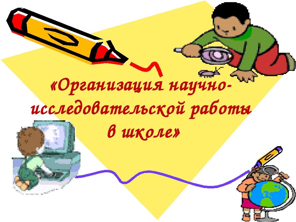 «Организация научно-исследовательской работы в школе»