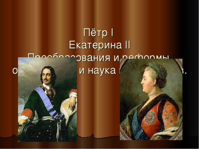 Пётр I Екатерина II Преобразования и реформы, образование и наука в XVII-XVII...