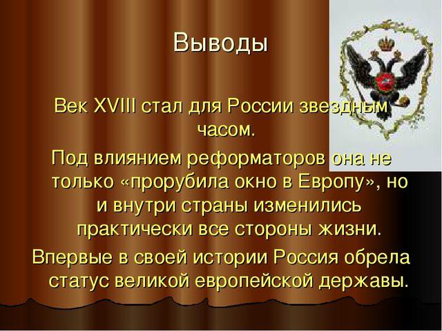 Выводы Век XVIII стал для России звездным часом. Под влиянием реформаторов он...