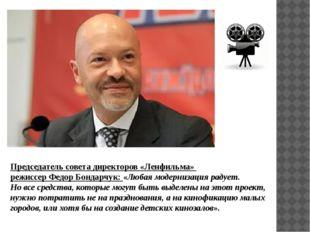 Председатель совета директоров «Ленфильма» режиссер Федор Бондарчук: «Любая м