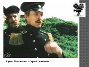 В роли Невельского – Сергей Сазонтьев