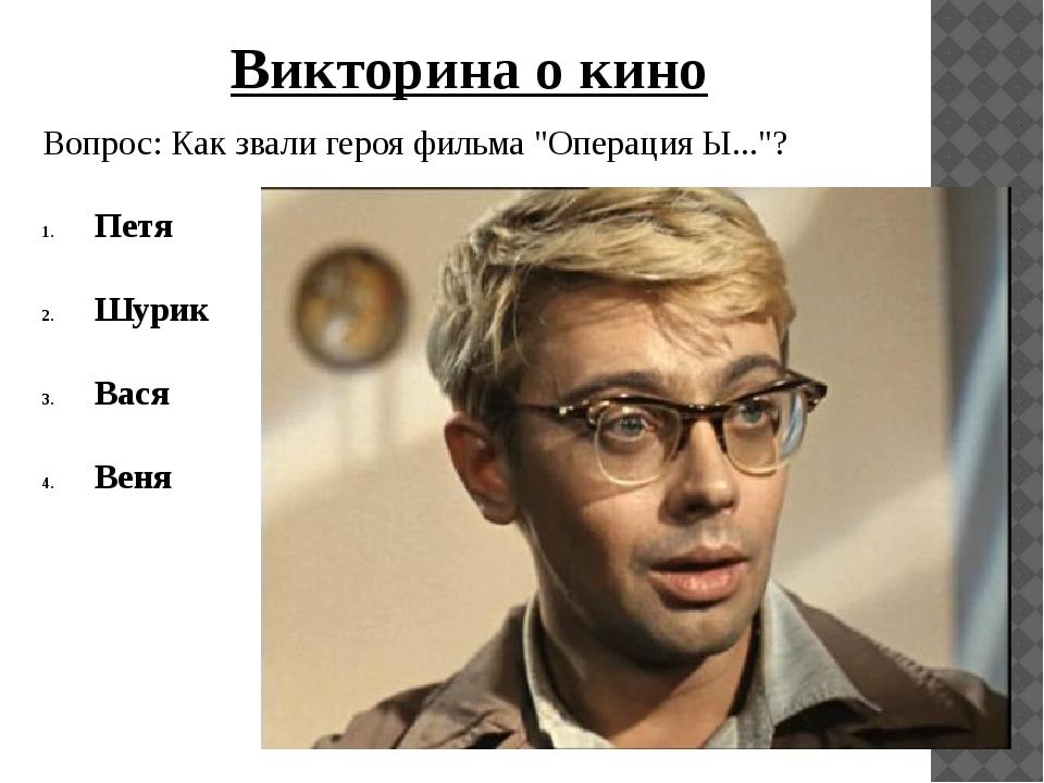 """Вопрос: Как звали героя фильма """"Операция Ы...""""? Петя Шурик Вася Веня Викторин..."""