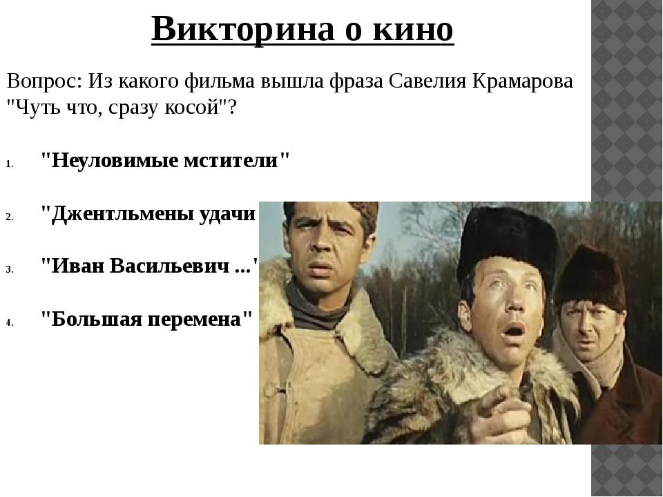 """Вопрос: Из какого фильма вышла фраза Савелия Крамарова """"Чуть что, сразу косой..."""