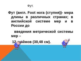 Фут. Фут (англ. Foot нога (ступня))- мера длины в различных странах; в англи