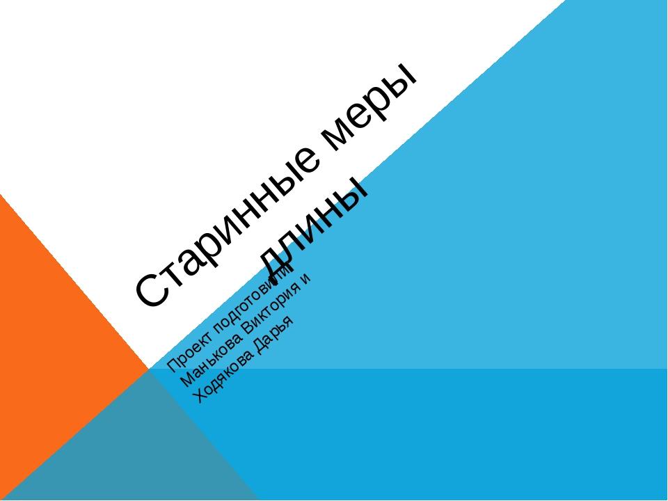 Старинные меры длины Проект подготовили: Манькова Виктория и Ходякова Дарья