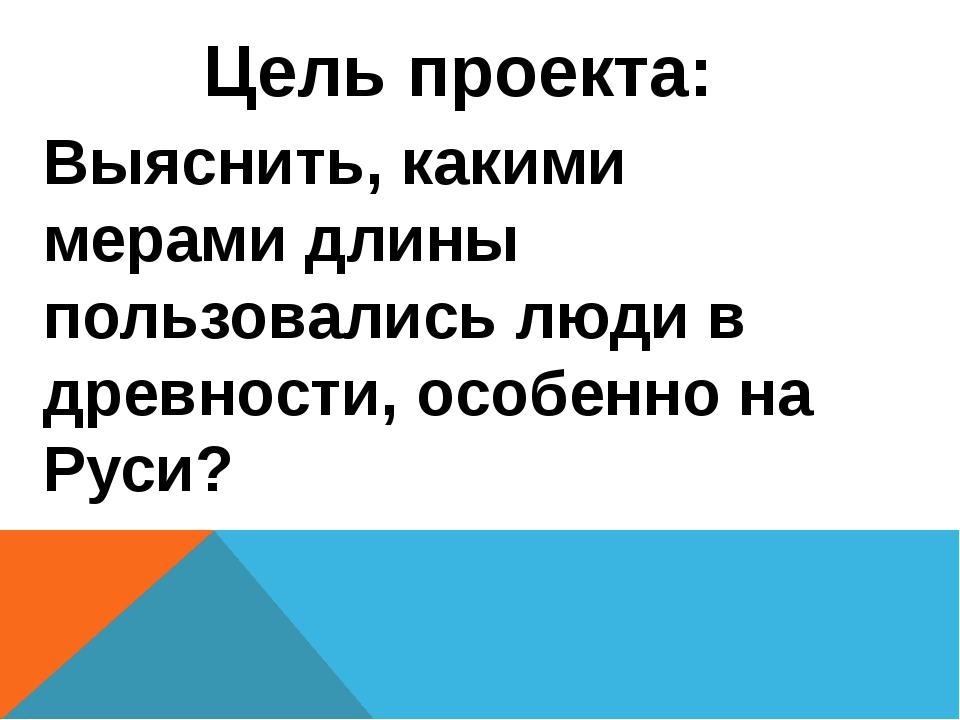 Выяснить, какими мерами длины пользовались люди в древности, особенно на Руси...