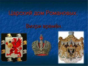 Царский дом Романовых. Вихри времён.