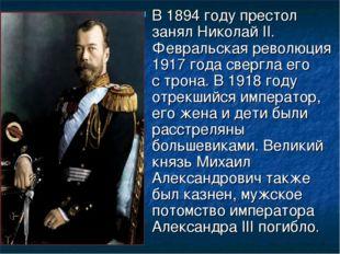 В 1894 году престол занял Николай II. Февральская революция 1917 года свергла