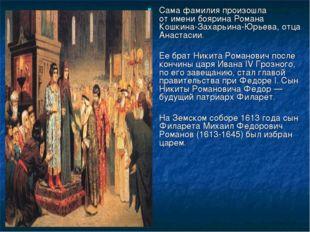 Сама фамилия произошла отимени боярина Романа Кошкина-Захарьина-Юрьева, отца